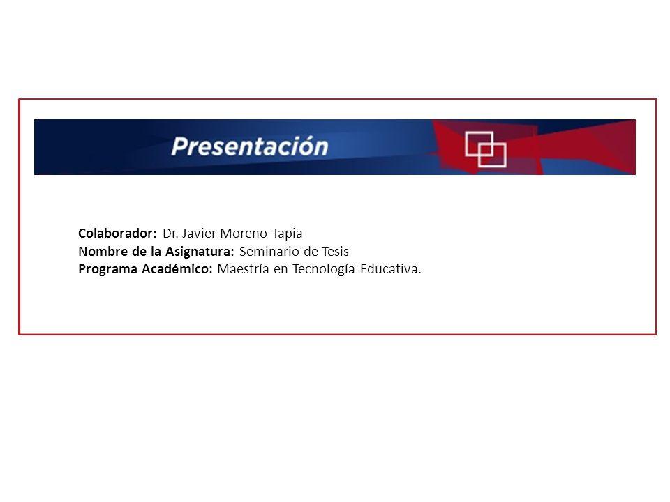 Colaborador: Dr. Javier Moreno Tapia Nombre de la Asignatura: Seminario de Tesis Programa Académico: Maestría en Tecnología Educativa.