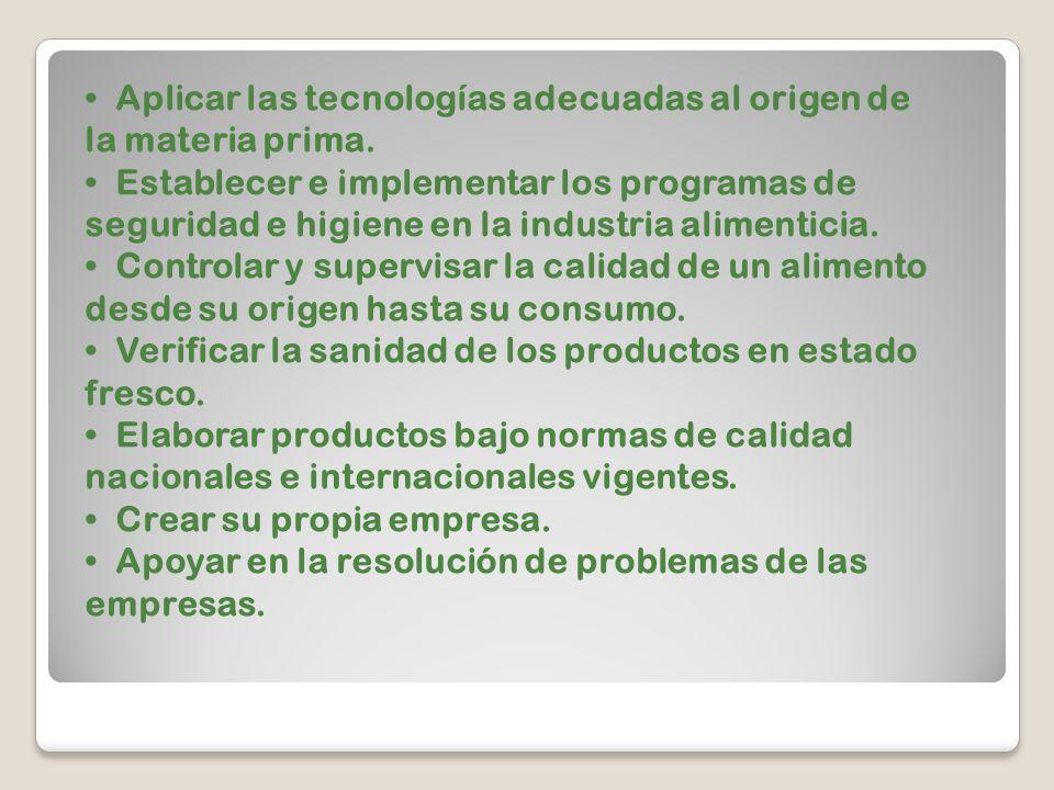Aplicar las tecnologías adecuadas al origen de la materia prima. Establecer e implementar los programas de seguridad e higiene en la industria aliment