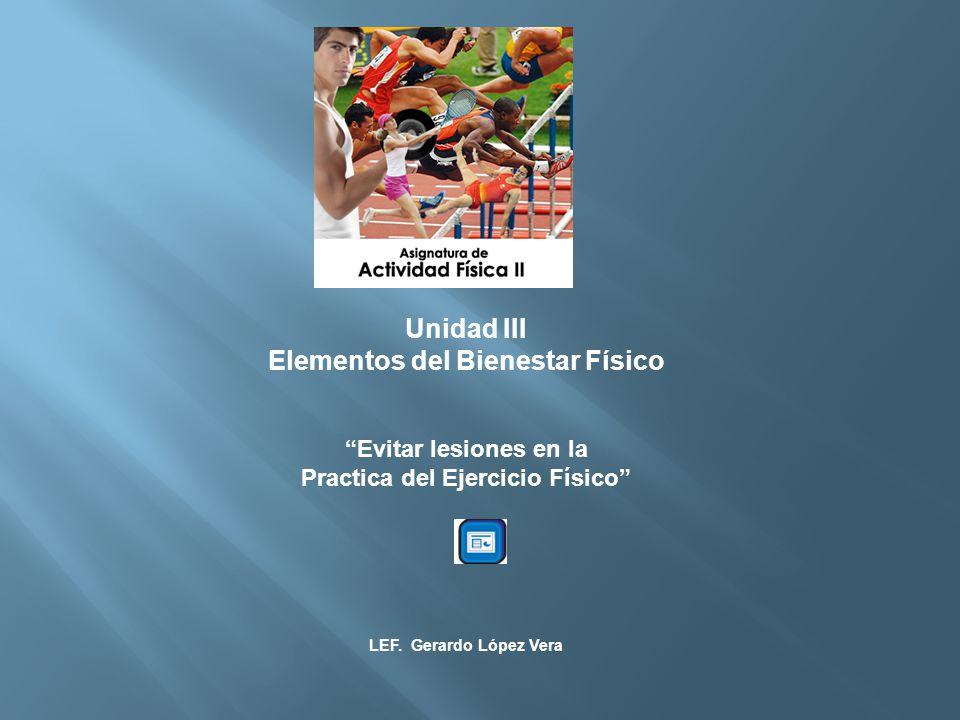 Unidad III Elementos del Bienestar Físico Evitar lesiones en la Practica del Ejercicio Físico LEF.