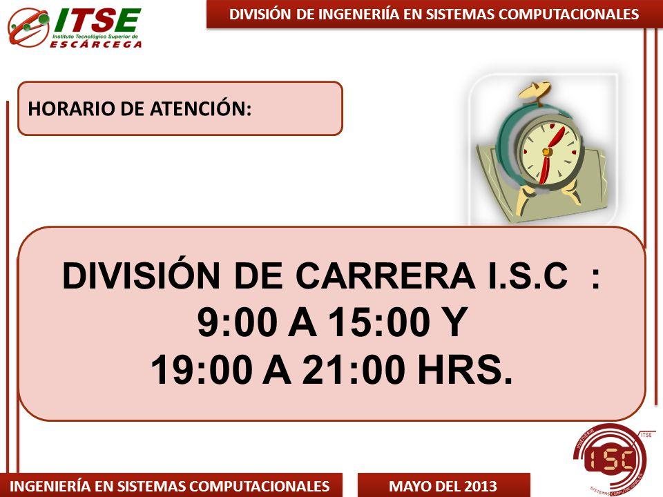 INGENIERÍA EN SISTEMAS COMPUTACIONALES MAYO DEL 2013 HORARIO DE ATENCIÓN: DIVISIÓN DE INGENERIÍA EN SISTEMAS COMPUTACIONALES DIVISIÓN DE CARRERA I.S.C : 9:00 A 15:00 Y 19:00 A 21:00 HRS.