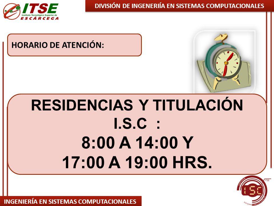 INGENIERÍA EN SISTEMAS COMPUTACIONALES HORARIO DE ATENCIÓN: DIVISIÓN DE INGENERIÍA EN SISTEMAS COMPUTACIONALES RESIDENCIAS Y TITULACIÓN I.S.C : 8:00 A 14:00 Y 17:00 A 19:00 HRS.