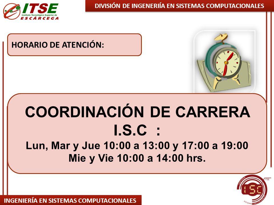 INGENIERÍA EN SISTEMAS COMPUTACIONALES HORARIO DE ATENCIÓN: DIVISIÓN DE INGENERIÍA EN SISTEMAS COMPUTACIONALES COORDINACIÓN DE CARRERA I.S.C : Lun, Mar y Jue 10:00 a 13:00 y 17:00 a 19:00 Mie y Vie 10:00 a 14:00 hrs.