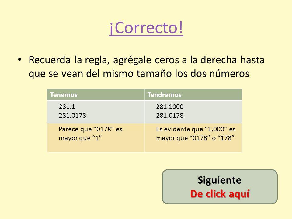 ¡Incorrecta! Recuerda… Después del punto son decimales Y… 0.0178 es menor que 0.2 (0.2000) No, no va aquí, va más hacia la izquierda, ¿no? No, no va a