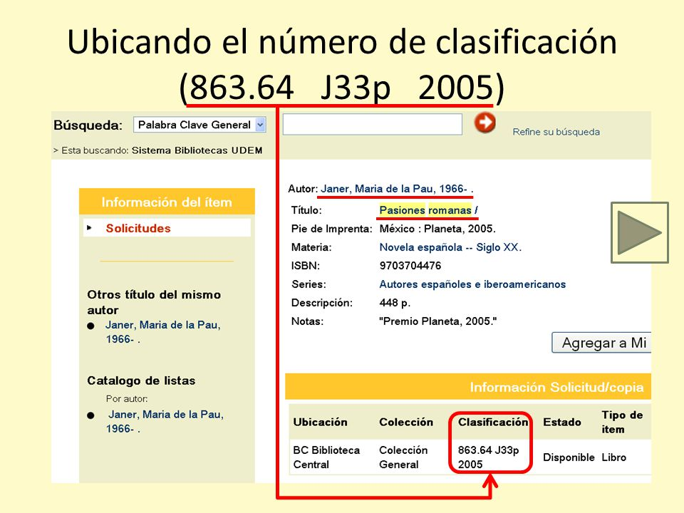 Primero… encontremos el estante y el entrepaño dónde está nuestro libro Vamos a la Sala General y veamos la Colección General Buscamos el número de clasificación en rojo 863.64 Antes recapitulemos lo que ahora sabemos: Éste es el número de clasificación (con decimales) Éste es el número de Autor/Título Éste es el año del libro J33p 2005