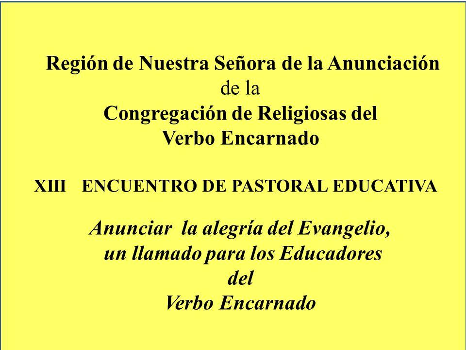 Región de Nuestra Señora de la Anunciación de la Congregación de Religiosas del Verbo Encarnado XIII ENCUENTRO DE PASTORAL EDUCATIVA Anunciar la alegr