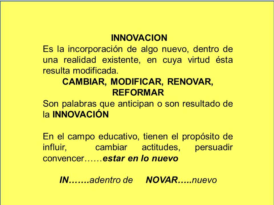 INNOVACION Es la incorporación de algo nuevo, dentro de una realidad existente, en cuya virtud ésta resulta modificada. CAMBIAR, MODIFICAR, RENOVAR, R