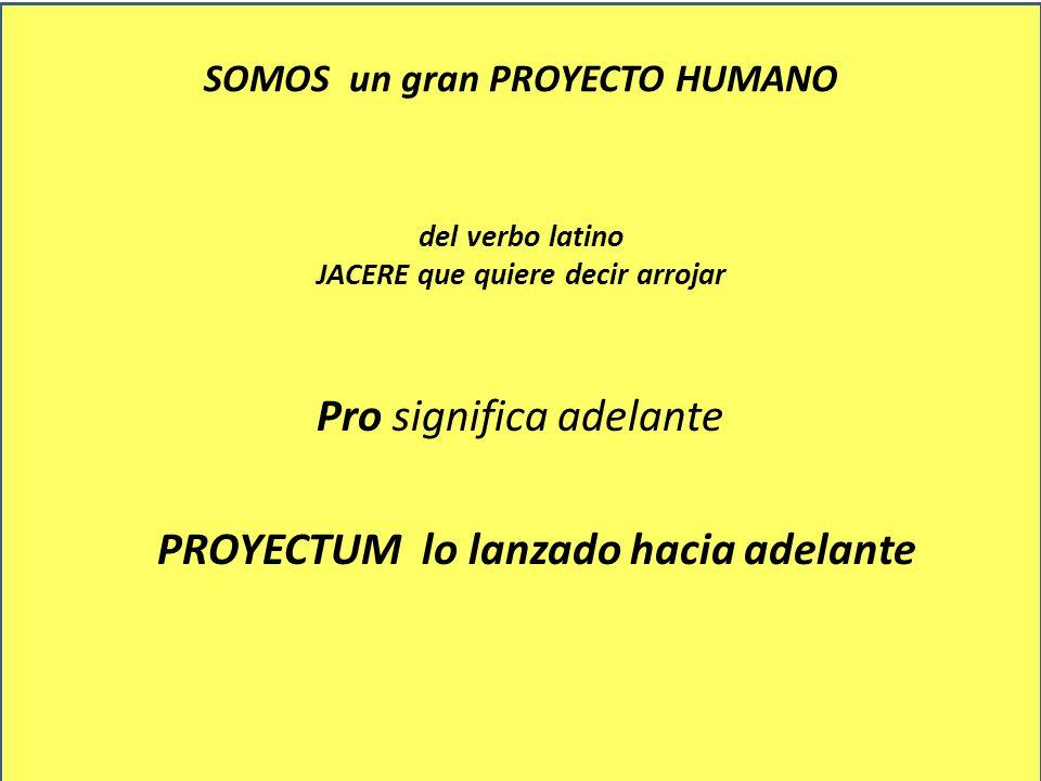 SOMOS un gran PROYECTO HUMANO del verbo latino JACERE que quiere decir arrojar Pro significa adelante PROYECTUM lo lanzado hacia adelante