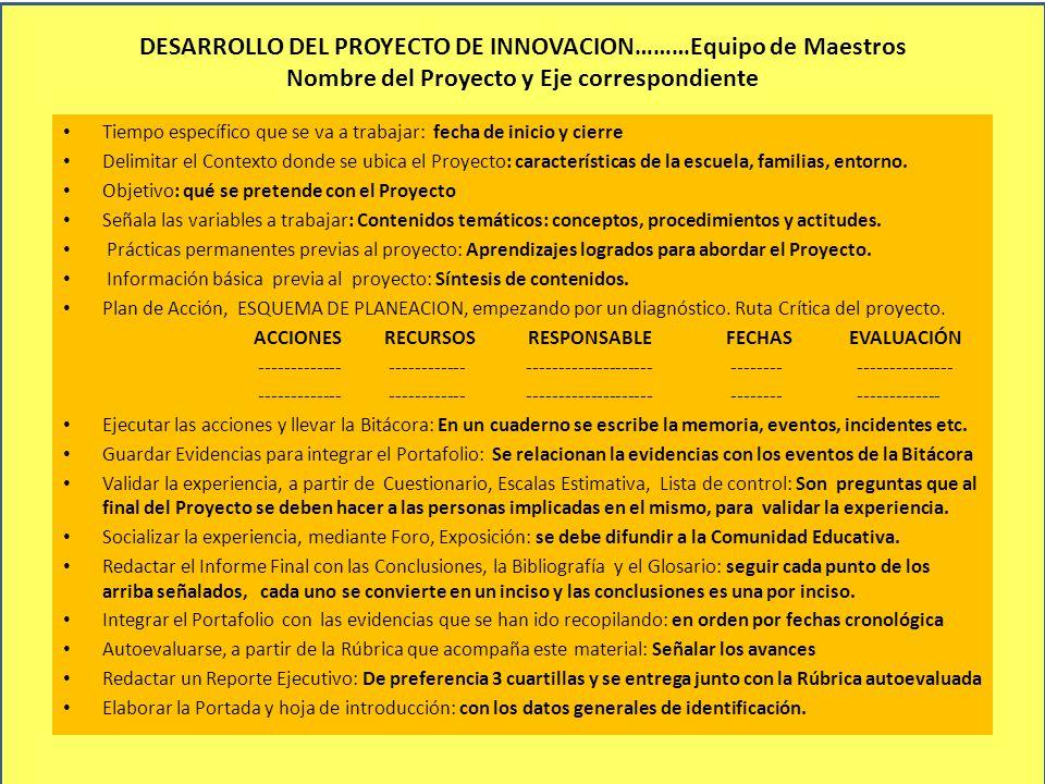 DESARROLLO DEL PROYECTO DE INNOVACION………Equipo de Maestros Nombre del Proyecto y Eje correspondiente Tiempo específico que se va a trabajar: fecha de