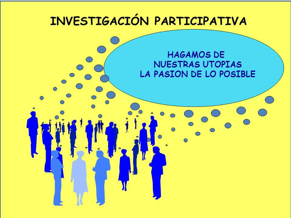 INVESTIGACIÓN PARTICIPATIVA HAGAMOS DE NUESTRAS UTOPIAS LA PASION DE LO POSIBLE