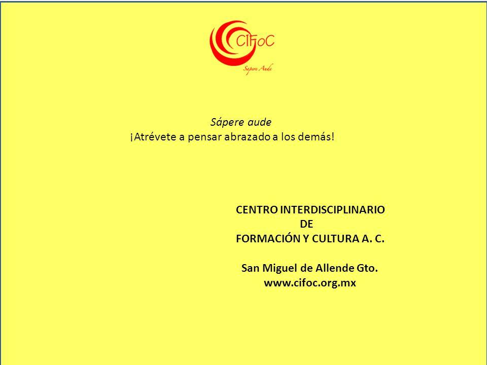 Sápere aude ¡Atrévete a pensar abrazado a los demás! CENTRO INTERDISCIPLINARIO DE FORMACIÓN Y CULTURA A. C. San Miguel de Allende Gto. www.cifoc.org.m