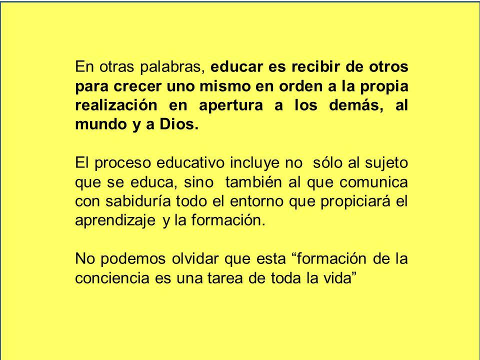 En otras palabras, educar es recibir de otros para crecer uno mismo en orden a la propia realización en apertura a los demás, al mundo y a Dios. El pr