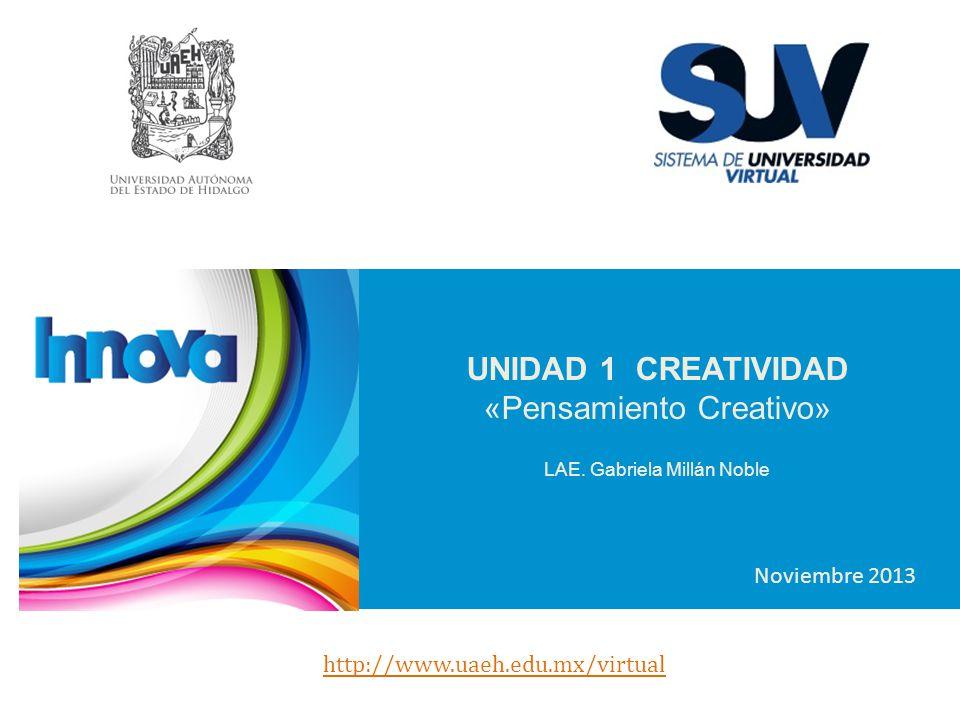 UNIDAD 1 CREATIVIDAD «Pensamiento Creativo» LAE. Gabriela Millán Noble Noviembre 2013 http://www.uaeh.edu.mx/virtual