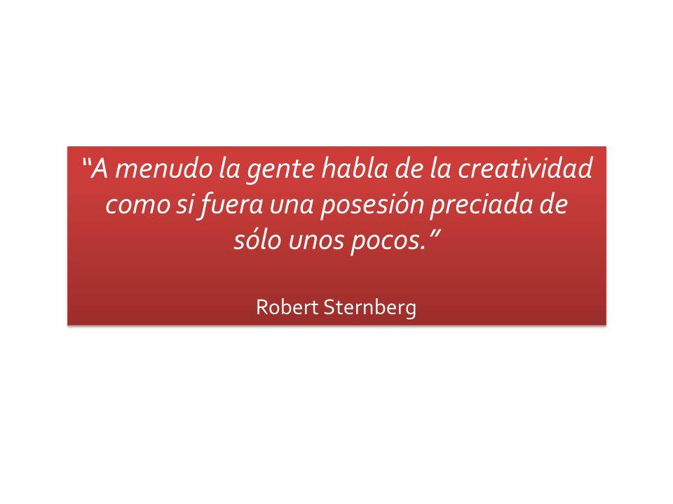 A menudo la gente habla de la creatividad como si fuera una posesión preciada de sólo unos pocos. Robert Sternberg A menudo la gente habla de la creat