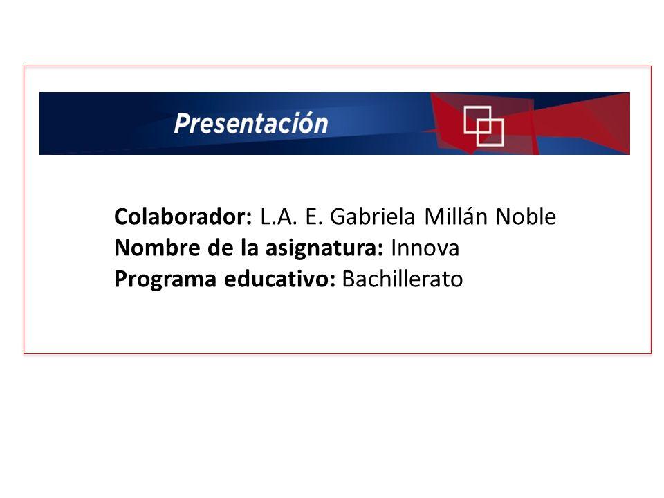 Colaborador: L.A. E. Gabriela Millán Noble Nombre de la asignatura: Innova Programa educativo: Bachillerato