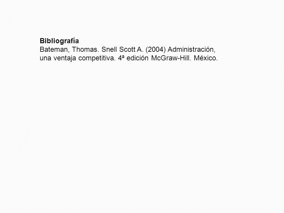 Bibliografía Bateman, Thomas. Snell Scott A. (2004) Administración, una ventaja competitiva. 4ª edición McGraw-Hill. México.