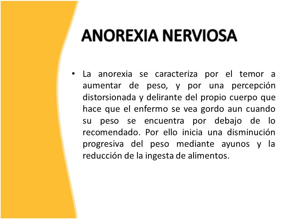 La anorexia se caracteriza por el temor a aumentar de peso, y por una percepción distorsionada y delirante del propio cuerpo que hace que el enfermo se vea gordo aun cuando su peso se encuentra por debajo de lo recomendado.