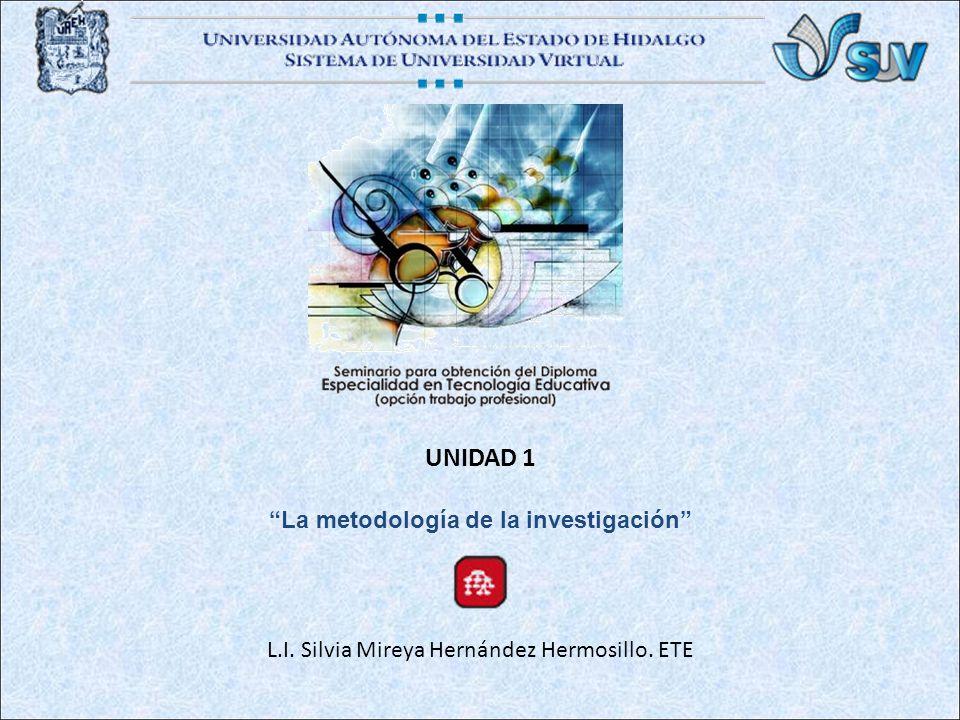 UNIDAD 1 La metodología de la investigación L.I. Silvia Mireya Hernández Hermosillo. ETE