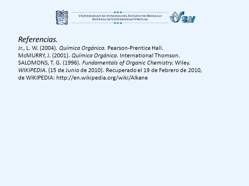 Referencias. Jr., L. W. (2004). Química Orgánica. Pearson-Prentice Hall. McMURRY, J. (2001). Química Orgánica. International Thomson. SALOMONS, T. G.