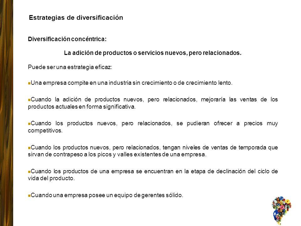 Diversificación concéntrica: La adición de productos o servicios nuevos, pero relacionados. Puede ser una estrategia eficaz: Una empresa compite en un