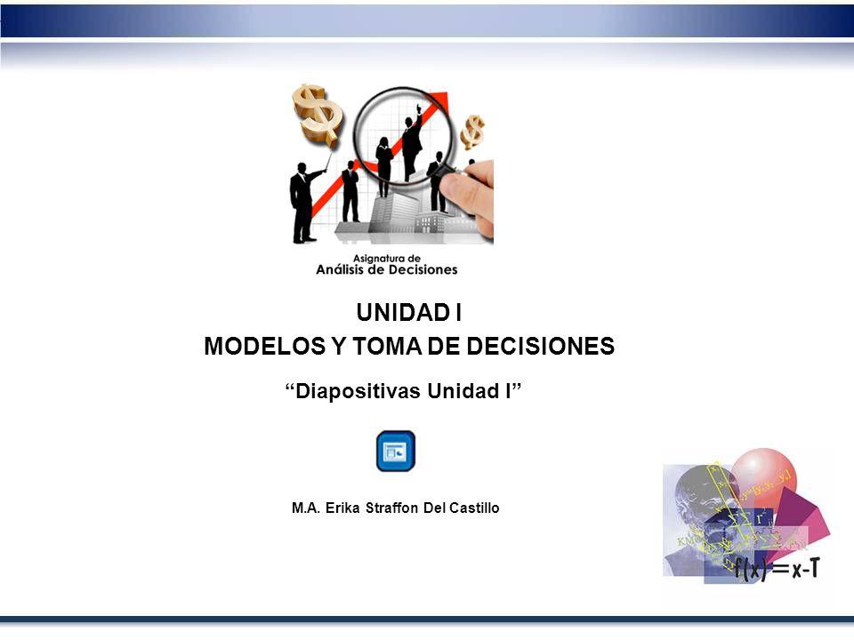 UNIDAD I MODELOS Y TOMA DE DECISIONES Diapositivas Unidad I M.A. Erika Straffon Del Castillo