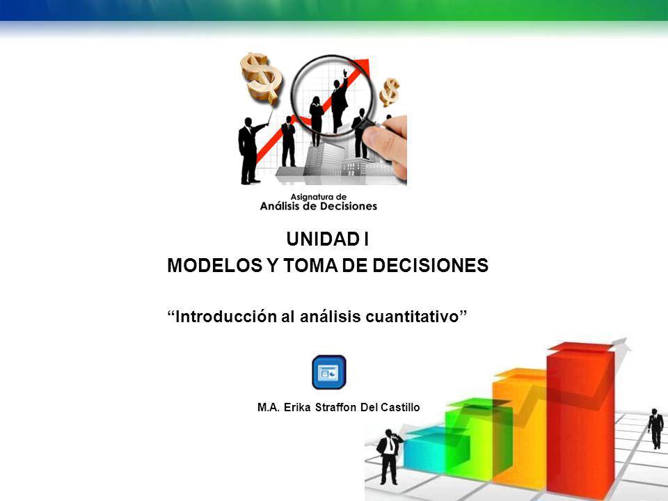 UNIDAD I MODELOS Y TOMA DE DECISIONES Introducción al análisis cuantitativo M.A. Erika Straffon Del Castillo