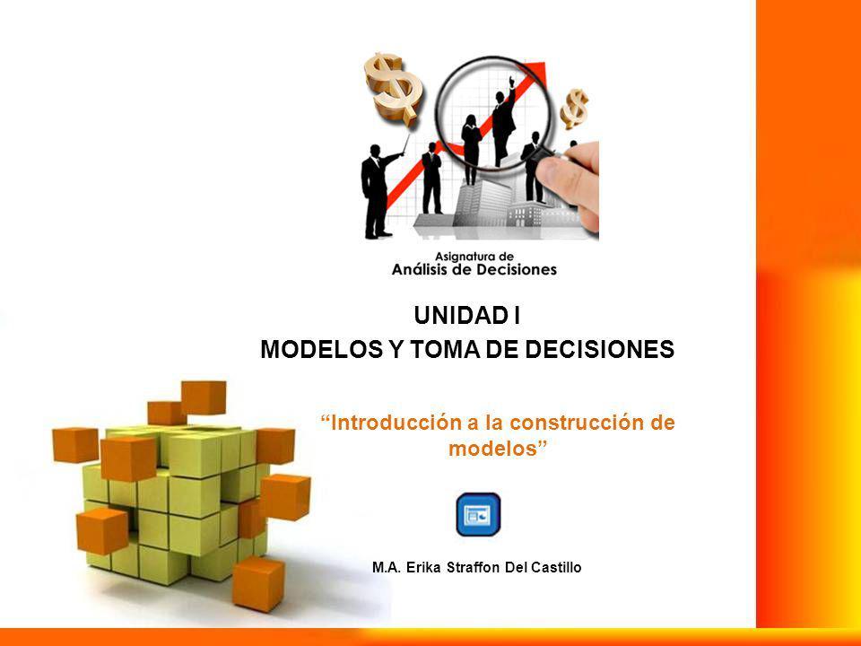 UNIDAD I MODELOS Y TOMA DE DECISIONES Introducción a la construcción de modelos M.A.