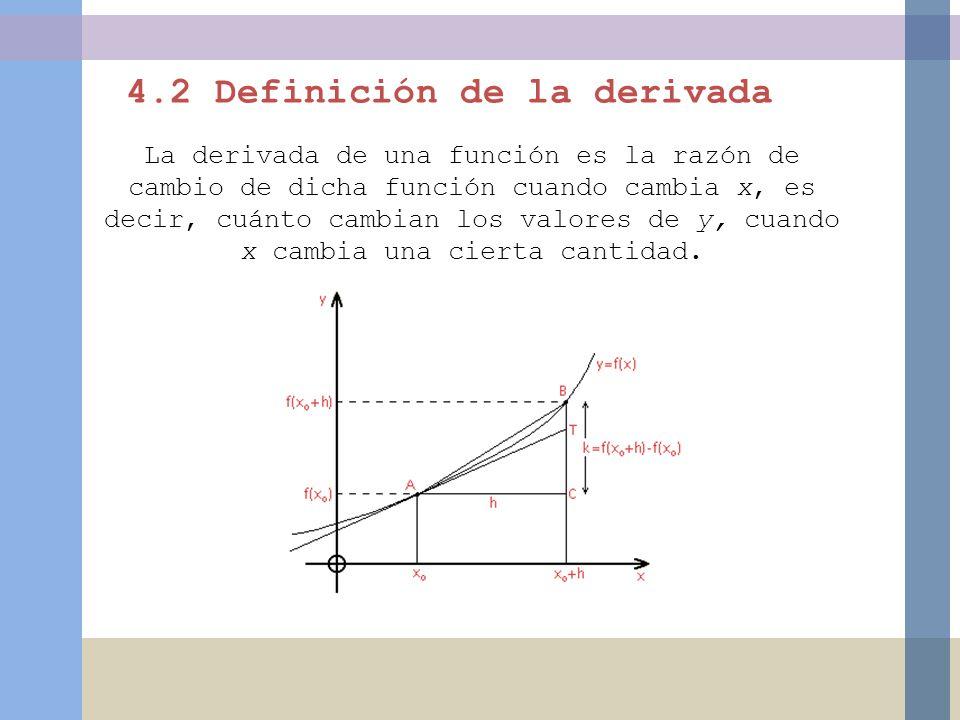 4.2 Definición de la derivada La derivada de una función es la razón de cambio de dicha función cuando cambia x, es decir, cuánto cambian los valores de y, cuando x cambia una cierta cantidad.