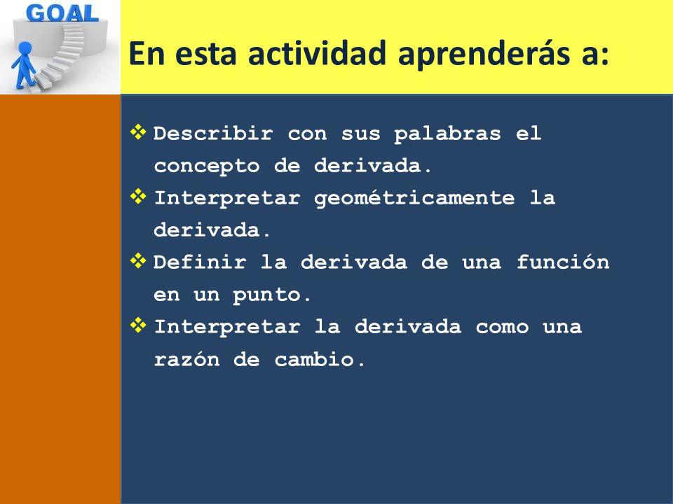 En esta actividad aprenderás a: Describir con sus palabras el concepto de derivada. Interpretar geométricamente la derivada. Definir la derivada de un