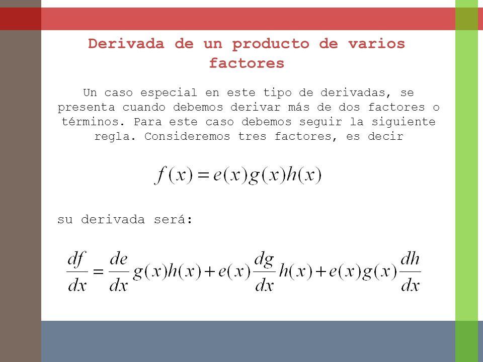 Derivada de un producto de varios factores Un caso especial en este tipo de derivadas, se presenta cuando debemos derivar más de dos factores o términ