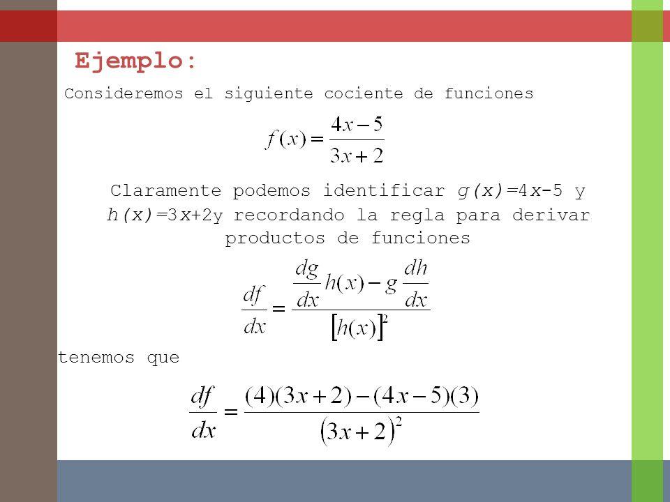Ejemplo: Consideremos el siguiente cociente de funciones Claramente podemos identificar g(x)= 4 x -5 y h(x)= 3 x +2 y recordando la regla para derivar productos de funciones tenemos que
