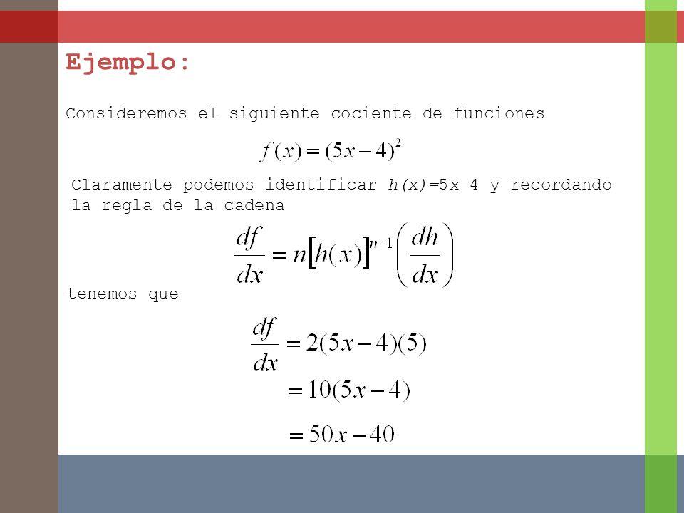 Ejemplo: Consideremos el siguiente cociente de funciones Claramente podemos identificar h(x)=5x-4 y recordando la regla de la cadena tenemos que