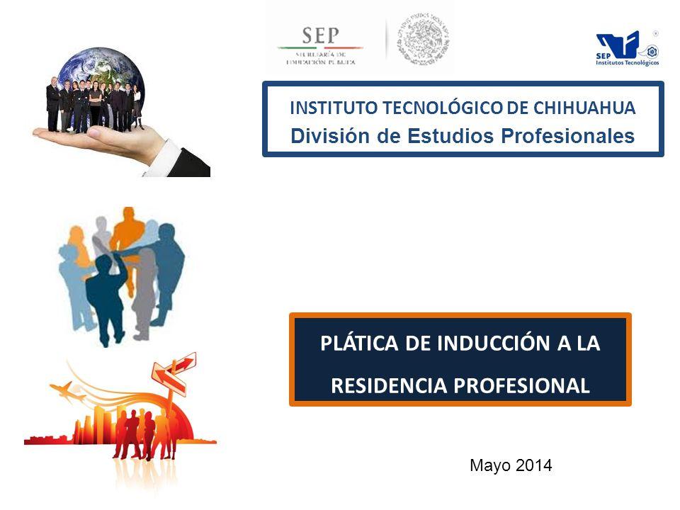 INSTITUTO TECNOLÓGICO DE CHIHUAHUA División de Estudios Profesionales PLÁTICA DE INDUCCIÓN A LA RESIDENCIA PROFESIONAL Mayo 2014
