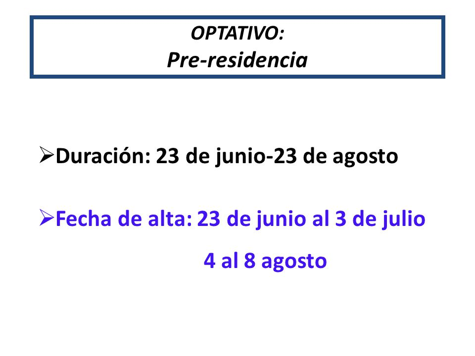 Duración: 23 de junio-23 de agosto Fecha de alta: 23 de junio al 3 de julio 4 al 8 agosto OPTATIVO: Pre-residencia