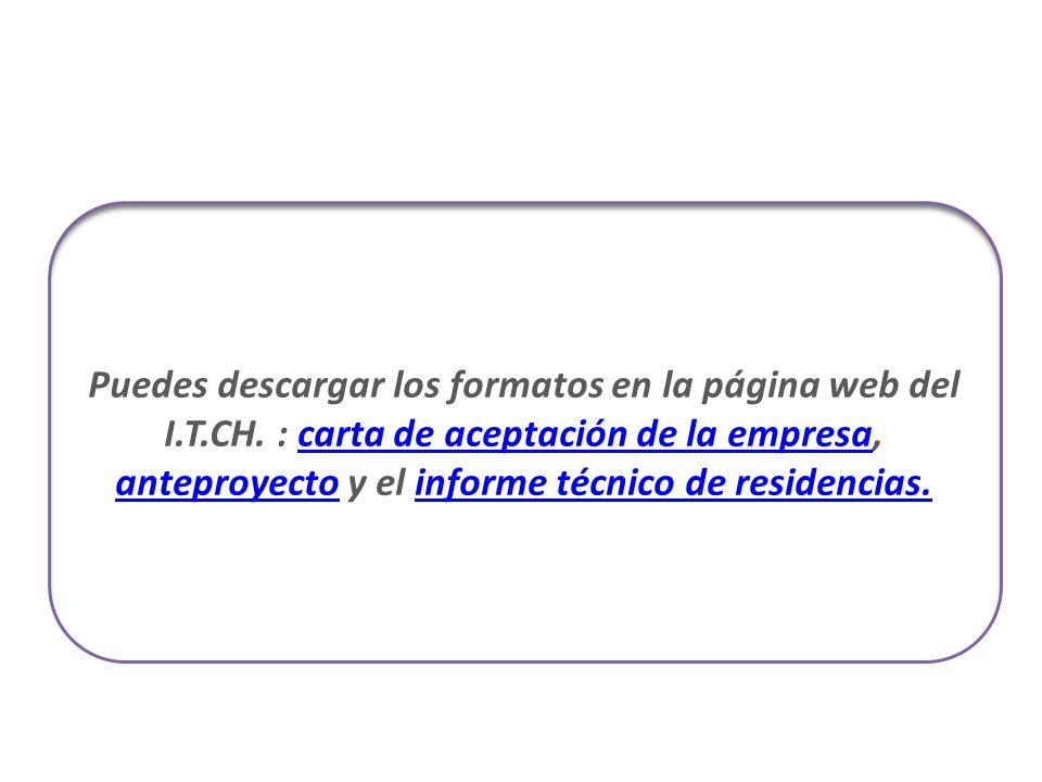 Puedes descargar los formatos en la página web del I.T.CH. : carta de aceptación de la empresa, anteproyecto y el informe técnico de residencias.carta