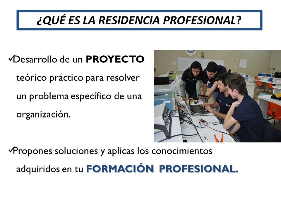 ¿QUÉ ES LA RESIDENCIA PROFESIONAL? Desarrollo de un PROYECTO teórico práctico para resolver un problema específico de una organización. Propones soluc