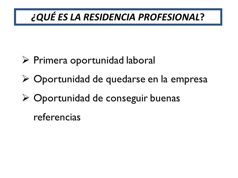 ¿QUÉ ES LA RESIDENCIA PROFESIONAL? Primera oportunidad laboral Oportunidad de quedarse en la empresa Oportunidad de conseguir buenas referencias