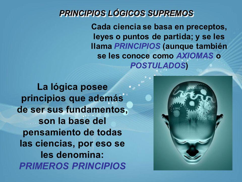 PRINCIPIOS LÓGICOS SUPREMOS PRINCIPIOS LÓGICOS SUPREMOS Cada ciencia se basa en preceptos, leyes o puntos de partida; y se les llama PRINCIPIOS (aunqu