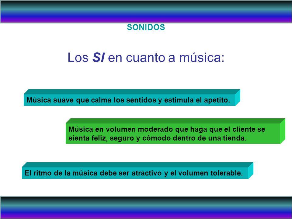 SONIDOS Los SI en cuanto a música: Música suave que calma los sentidos y estimula el apetito. Música en volumen moderado que haga que el cliente se si