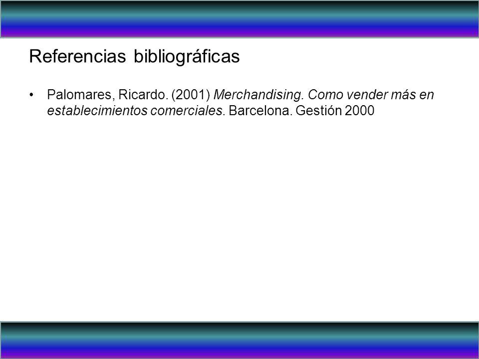 Referencias bibliográficas Palomares, Ricardo. (2001) Merchandising. Como vender más en establecimientos comerciales. Barcelona. Gestión 2000