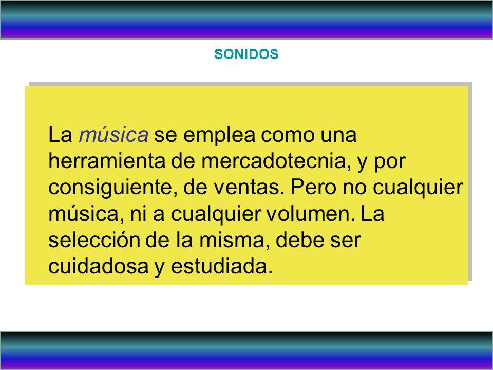 SONIDOS El tipo de música debe ir de acuerdo al perfil demográfico (edad, sexo, ingreso, clase social etc.) del consumidor que se pretende visite un establecimiento comercial o de servicios.