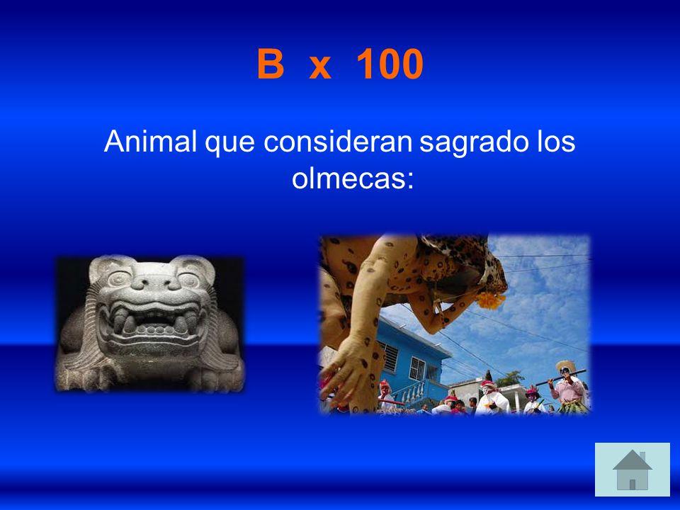 B x 100 Animal que consideran sagrado los olmecas: