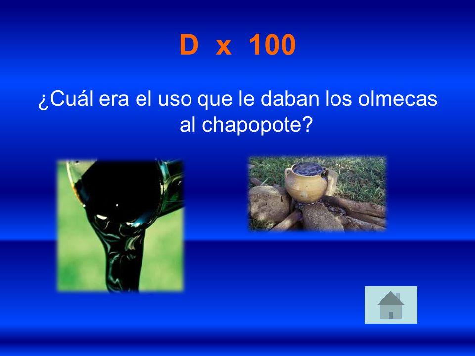 D x 100 ¿Cuál era el uso que le daban los olmecas al chapopote?