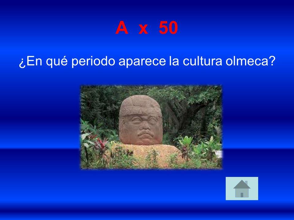 A x 50 ¿En qué periodo aparece la cultura olmeca?