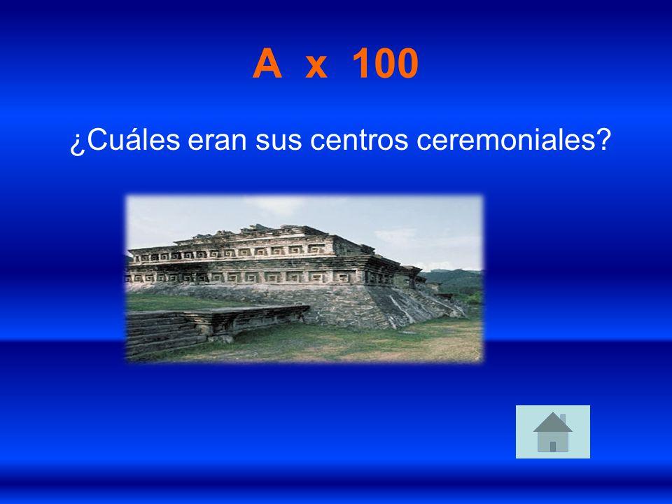A x 100 ¿Cuáles eran sus centros ceremoniales?