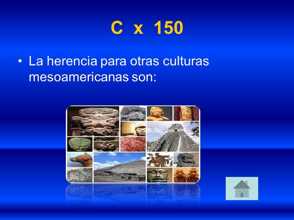 C x 150 La herencia para otras culturas mesoamericanas son: