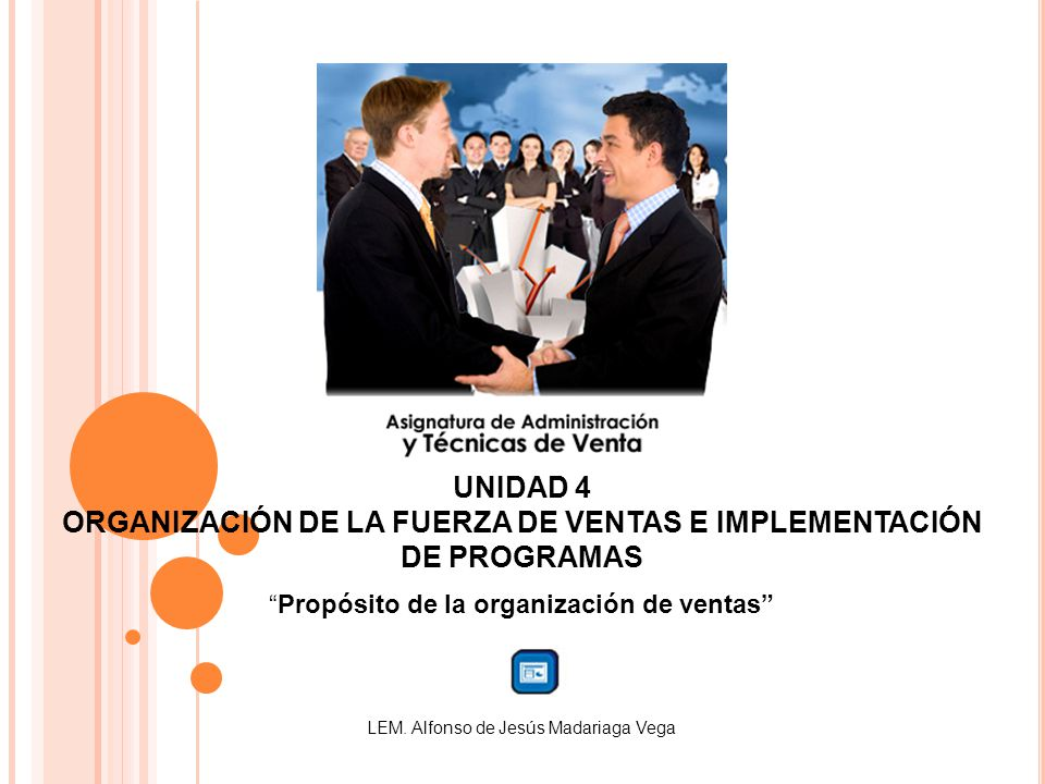 UNIDAD 4 ORGANIZACIÓN DE LA FUERZA DE VENTAS E IMPLEMENTACIÓN DE PROGRAMAS Propósito de la organización de ventas LEM. Alfonso de Jesús Madariaga Vega