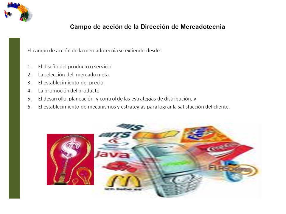 Campo de acción de la Dirección de Mercadotecnia El campo de acción de la mercadotecnia se extiende desde: 1.El diseño del producto o servicio 2.La se