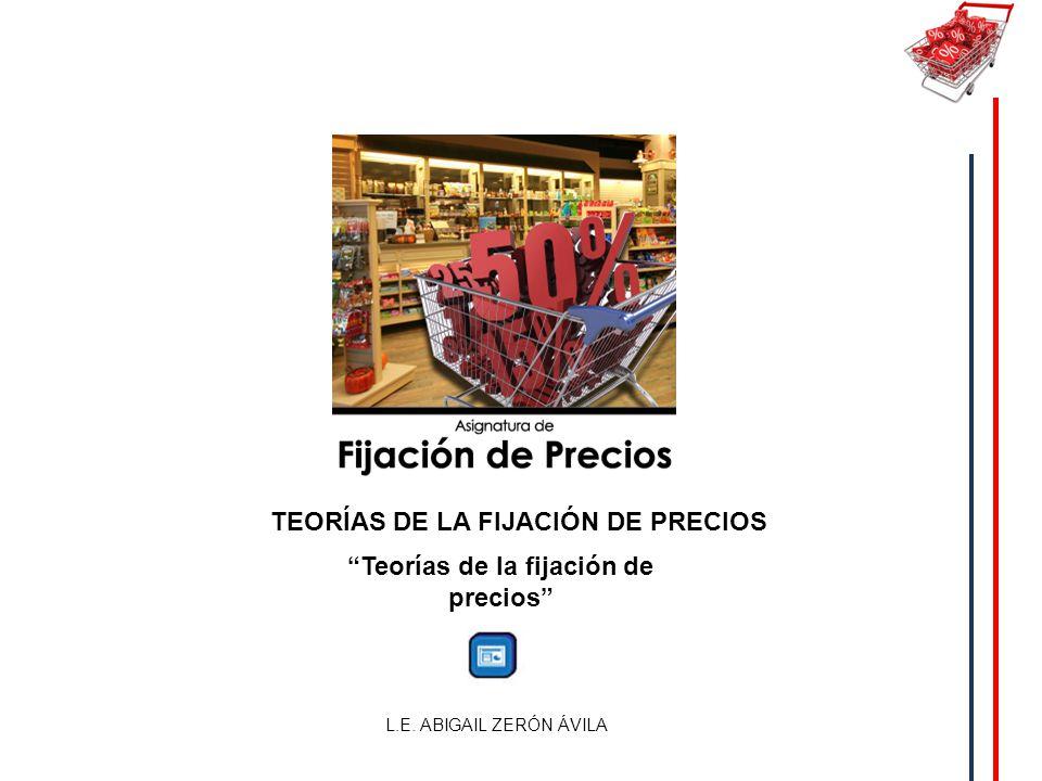 TEORÍAS DE LA FIJACIÓN DE PRECIOS L.E. ABIGAIL ZERÓN ÁVILA Teorías de la fijación de precios