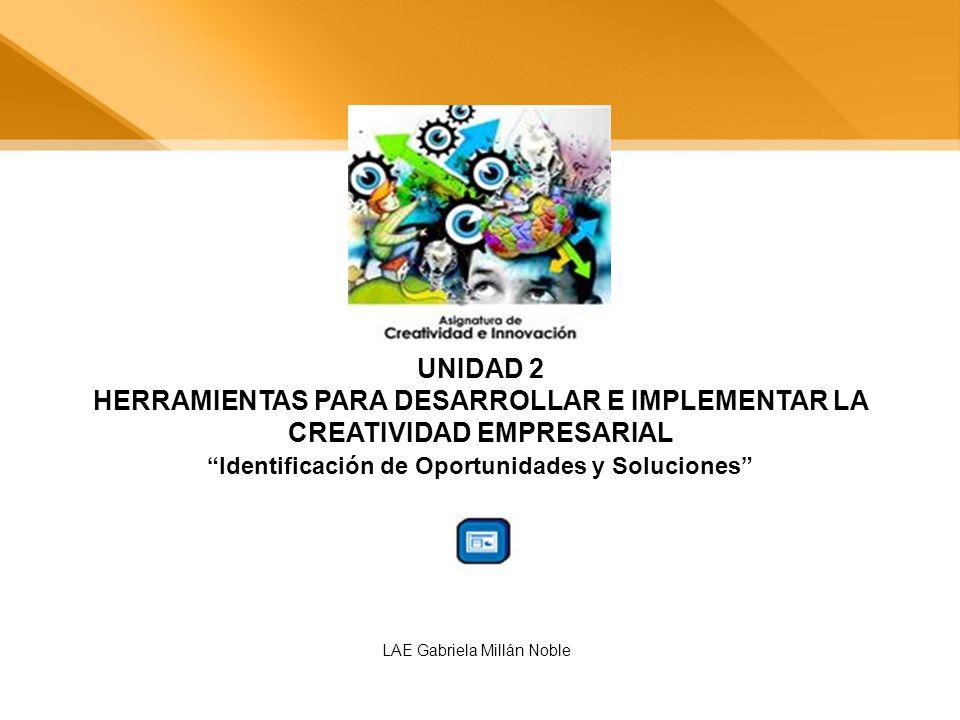 UNIDAD 2 HERRAMIENTAS PARA DESARROLLAR E IMPLEMENTAR LA CREATIVIDAD EMPRESARIAL Identificación de Oportunidades y Soluciones LAE Gabriela Millán Noble