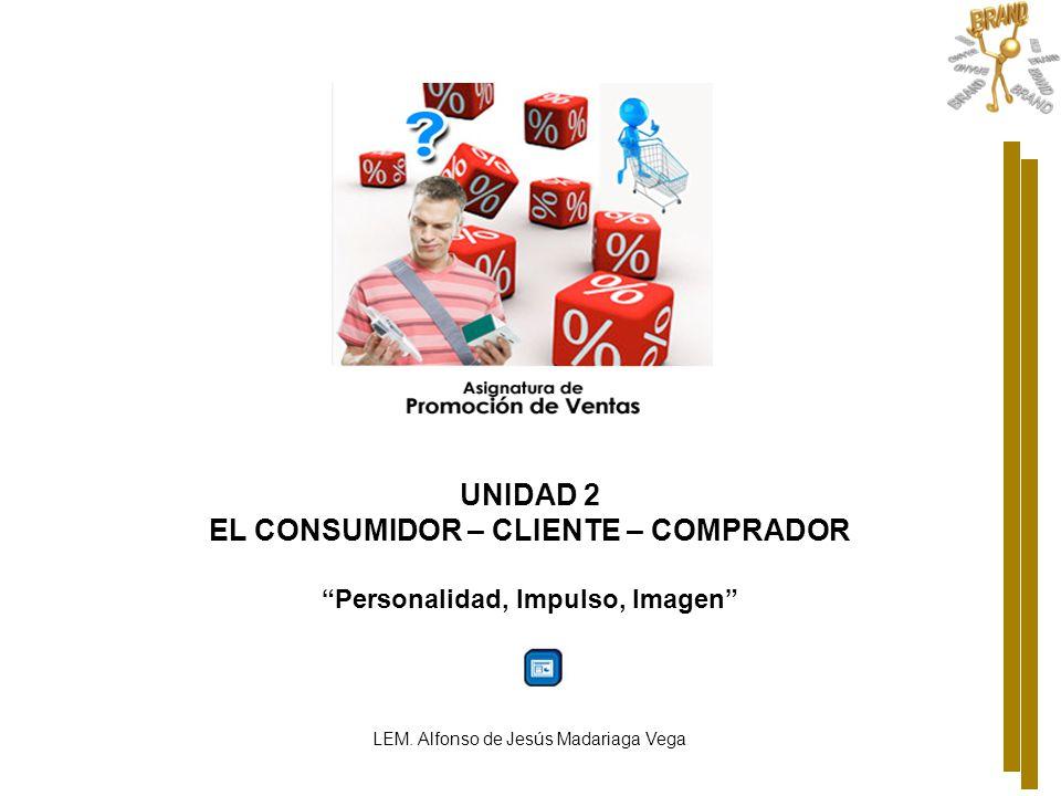 UNIDAD 2 EL CONSUMIDOR – CLIENTE – COMPRADOR Personalidad, Impulso, Imagen LEM. Alfonso de Jesús Madariaga Vega